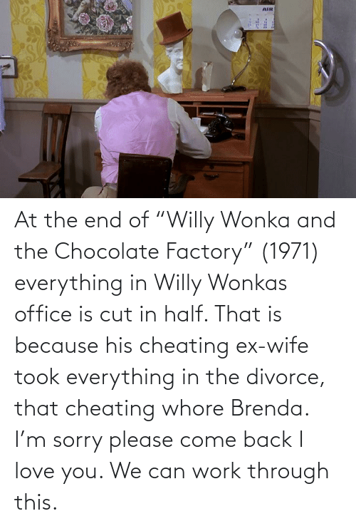 "I Love You: At the end of ""Willy Wonka and the Chocolate Factory"" (1971) everything in Willy Wonkas office is cut in half. That is because his cheating ex-wife took everything in the divorce, that cheating whore Brenda. I'm sorry please come back I love you. We can work through this."
