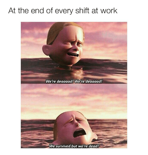 Funny, Tumblr, and Work: At the end of every shift at work  We're deaaaad! We re deaaaad  We survived.but we re dead!