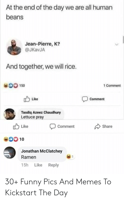 end of the day: At the end of the day we are all human  beans  Jean-Pierre, K?  @JKavJA  And together, we will rice.  DO 150  1 Comment  Comment  Like  Tasdiq Azeez Chaudhury  Lettuce pray  Like  Share  Comment  00 10  Jonathan McClatchey  Ramen  15h Like Reply 30+ Funny Pics And Memes To Kickstart The Day