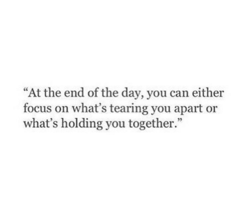 "end of the day: ""At the end of the day, you can either  focus on what's tearing you apart or  what's holding you together.  35"