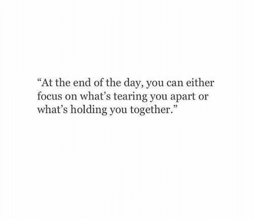 "end of the day: ""At the end of the day, you can either  focus on what's tearing you apart or  what's holding you together."""