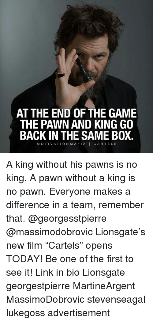 """Pawned: AT THE END OF THE GAME  THE PAWN AND KING GO  BACK IN THE SAME BOX.  MOTIVATION MAFIAI CARTELS A king without his pawns is no king. A pawn without a king is no pawn. Everyone makes a difference in a team, remember that. @georgesstpierre @massimodobrovic Lionsgate's new film """"Cartels"""" opens TODAY! Be one of the first to see it! Link in bio Lionsgate georgestpierre MartineArgent MassimoDobrovic stevenseagal lukegoss advertisement"""