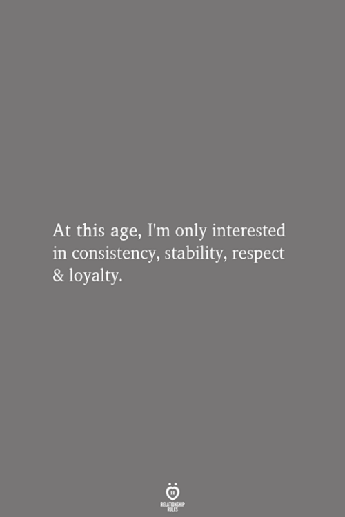 Respect, Consistency, and This: At this age, I'm only interested  in consistency, stability, respect  & loyalty.