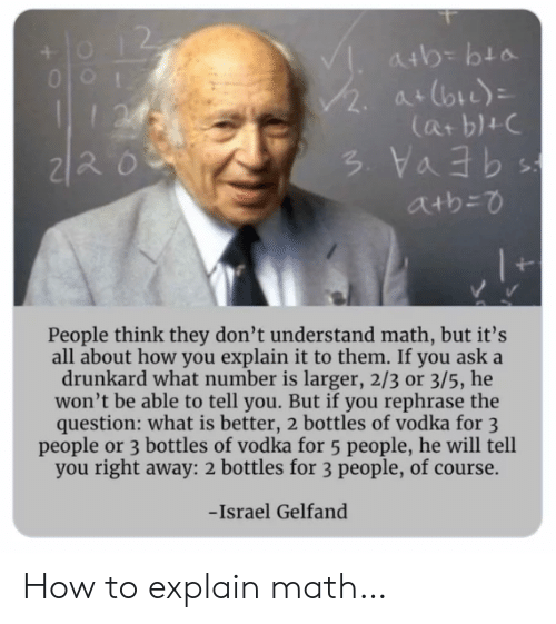 How To, Israel, and Math: atb= bta  /2.  at (bi)  I24  Cat b1+C  atb=0  People think they don't understand math, but it's  all about how you explain it to them. If you ask a  drunkard what number is larger, 2/3 or 3/5, he  won't be able to tell you. But if you rephrase the  question: what is better, 2 bottles of vodka for 3  people or 3 bottles of vodka for 5 people, he will tell  you right away: 2 bottles for 3 people, of course.  -Israel Gelfand How to explain math…