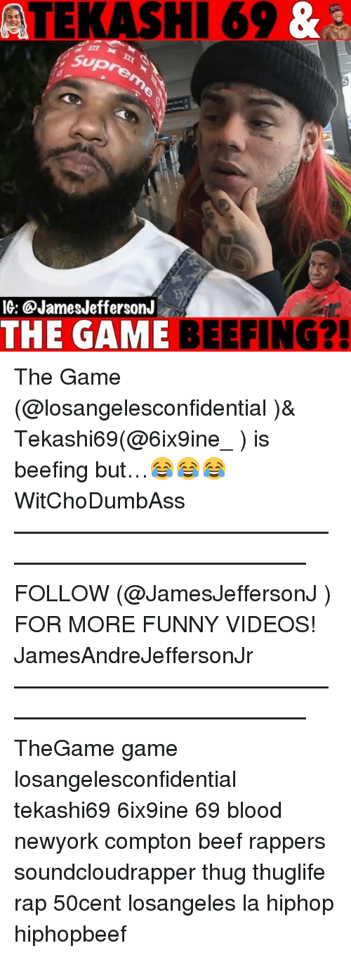 Beef, Funny, and Memes: ATEKASHI 69 &  SupS  10: @JamesJefferson.r  THE GAME BEEFI  G? The Game (@losangelesconfidential )& Tekashi69(@6ix9ine_ ) is beefing but…😂😂😂 WitChoDumbAss ——————————————————————————— FOLLOW (@JamesJeffersonJ ) FOR MORE FUNNY VIDEOS! JamesAndreJeffersonJr ——————————————————————————— TheGame game losangelesconfidential tekashi69 6ix9ine 69 blood newyork compton beef rappers soundcloudrapper thug thuglife rap 50cent losangeles la hiphop hiphopbeef