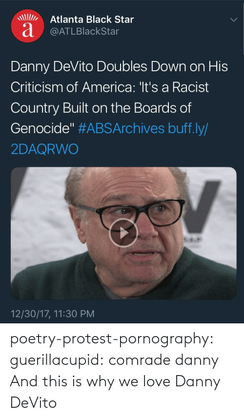 "America, Love, and Protest: Atlanta Black Star  a @ATLBlackStar  Danny DeVito Doubles Down on His  Criticism of America: 'It's a Racist  Country Built on the Boards of  Genocide"" #ABSArchives buff.ly/  2DAQRWO  12/30/17, 11:30 PM poetry-protest-pornography:  guerillacupid: comrade danny  And this is why we love Danny DeVito"