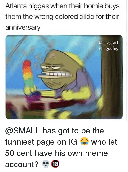 50 cent: Atlanta niggas when their homie buys  them the wrong colored dildo for their  anniversary  @liltagtart  @lilgoofey @SMALL has got to be the funniest page on IG 😂 who let 50 cent have his own meme account? 💀🔞