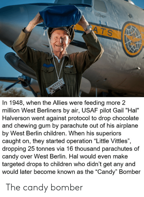 "Candy, Children, and Airplane: ATS  www.w  HERSHEYS  In 1948, when the Allies were feeding more 2  million West Berliners by air, USAF pilot Gail ""Hal""  Halverson went against protocol to drop chocolate  and chewing gum by parachute out of his airplane  by West Berlin children. When his superiors  caught on, they started operation ""Little Vittles"",  dropping 25 tonnes via 16 thousand parachutes of  candy over West Berlin. Hal would even make  targeted drops to children who didn't get any and  would later become known as the ""Candy"" Bomber The candy bomber"