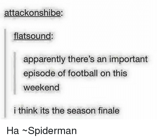 apparate: attack onshibe:  flat sound:  apparently there's an important  episode of football on this  weekend  i think its the season finale Ha ~Spiderman