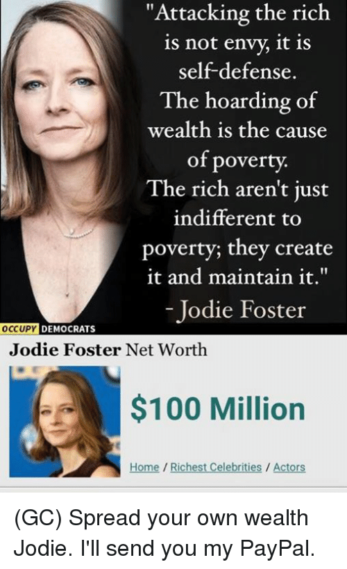 """Net Worth: """"Attacking the rich  is not envy, it is  self-defense.  The hoarding of  wealth is the cause  of poverty.  The rich aren't just  indifferent to  poverty; they create  it and maintain it.""""  - Jodie Foster  DEMOCRATS  Jodie Foster Net Worth  $100 Million  Home/Richest Celebrities / Actors (GC) Spread your own wealth Jodie. I'll send you my PayPal."""