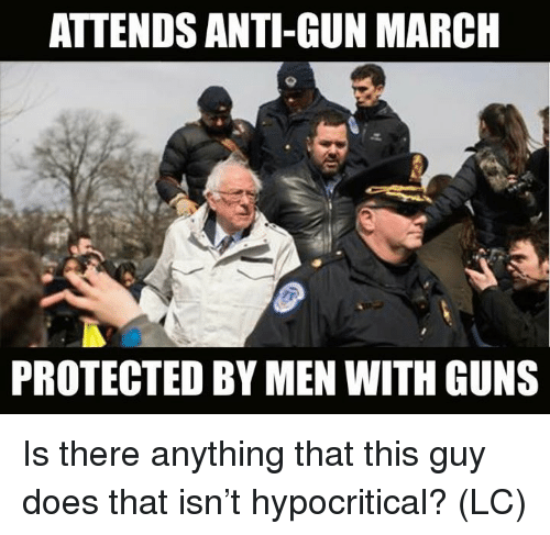 Guns, Memes, and Anti: ATTENDS ANTI-GUN MARCH  PROTECTED BY MEN WITH GUNS Is there anything that this guy does that isn't hypocritical? (LC)