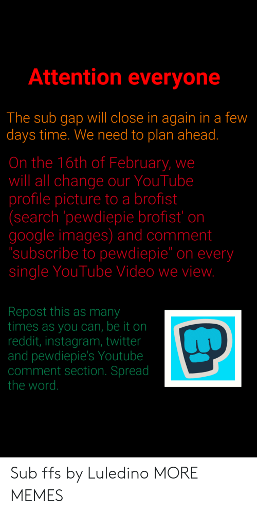 """Dank, Google, and Instagram: Attention everyone  The sub gap will close in again in a few  days time. We need to plan ahead.  On the 16th of February, we  will all change our YouTube  profile picture to a brofist  (search pewdiepie brofist' on  google images) and comment  subscribe to pewdiepie"""" on every  single YouTube Video we vievw  Repost this as many  times as you can, be it on  reddit, instagram, twitter  and pewdiepie's Youtube  comment section. Spread  the word. Sub ffs by Luledino MORE MEMES"""