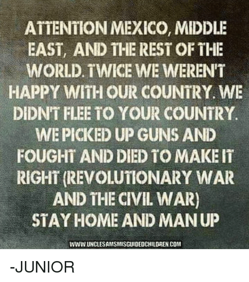 Guns, Memes, and Civil War: ATTENTION MEXICO, MIDDLE  EAST, AND THE REST OF THE  WORLD. TWICE WE WERENT  HAPPY WITH OUR COUNTRY. WE  DIDNT FLEE TO YOUR COUNTRY  WEPICKED UP GUNS AND  FOUGHT AND DIED TO MAKE IT  RIGHT (REVOLUTONARY WAR  AND THE CIVIL WAR)  STAY HOME AND MANUP  WWW UNCLESAMSMISGUIDEDCHILDREN COM -JUNIOR