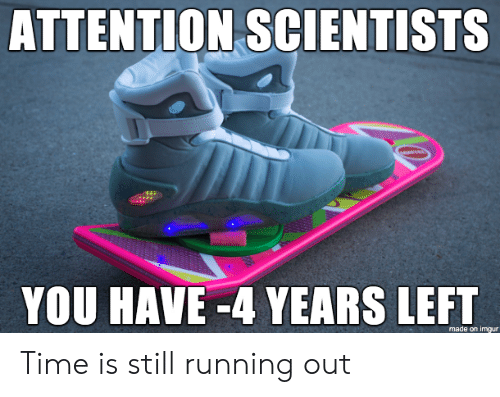 Imgur, Time, and Running: ATTENTION SCIENTISTS  YOU HAVE -4 YEARS LEFT  made on imgur Time is still running out