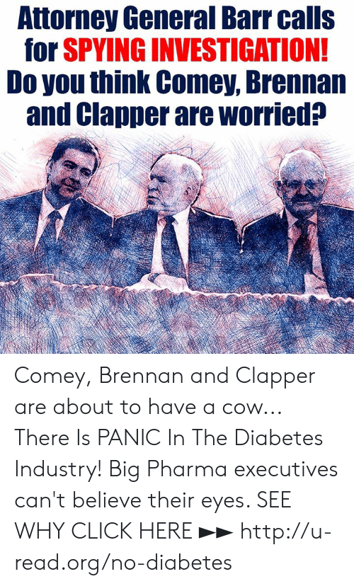 attorney: Attorney General Barr calls  for SPVING INVESTIGATION  Do you think Comey, Brennan  and Clapper are worried? Comey, Brennan and Clapper are about to have a cow...  There Is PANIC In The Diabetes Industry! Big Pharma executives can't believe their eyes. SEE WHY CLICK HERE ►► http://u-read.org/no-diabetes