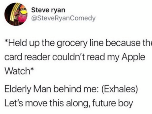 Along: au Steve ryan  @SteveRyanComedy  *Held up the grocery line because the  card reader couldn't read my Apple  Watch*  Elderly Man behind me: (Exhales)  Let's move this along, future boy