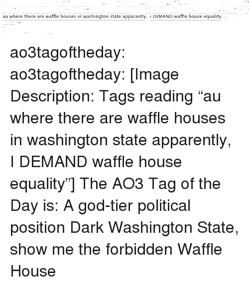 """Apparently, God, and Target: au where there are waffle houses in washington state apparantly, i DEMAND waffle house equality, .  . ao3tagoftheday:  ao3tagoftheday:  [Image Description: Tags reading """"au where there are waffle houses in washington state apparently, I DEMAND waffle house equality""""]  The AO3 Tag of the Day is: A god-tier political position   Dark Washington State, show me the forbidden Waffle House"""