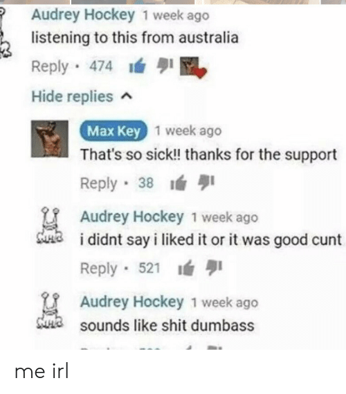 Hockey, Shit, and Australia: Audrey Hockey 1 week ago  listening to this from australia  Reply 474  Hide replies n  Max Key  1 week ago  That's so sick!! thanks for the support  Reply 38  Audrey Hockey 1 week ago  didnt say i liked it or it was good cunt  Reply 521  Audrey Hockey 1 week ago  sounds like shit dumbass me irl