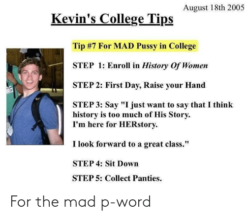 "College, Pussy, and Too Much: August 18th 2005  Kevin's College Tips  Tip #7 For MAD Pussy in College  STEP 1: Enroll in History Of Women  STEP 2: First Day, Raise your Hand  STEP 3: Say ""I just want to say that I think  history is too much of His Story  I'm here for HERstory  I look forward to a great class.""  STEP 4: Sit Down  STEP 5: Collect Panties For the mad p-word"