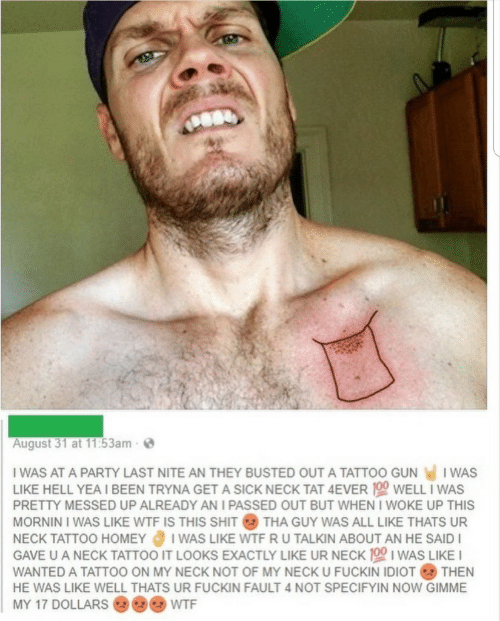 Homey, Party, and Shit: August 31 at 11:53am-  I WAS AT A PARTY LAST NITE AN THEY BUSTED OUT A TATTOO GUN  I WAS  LIKE HELL YEA I BEEN TRYNA GET A SICK NECK TAT 4EVER 100 WELL I WAS  PRETTY MESSED UP ALREADY AN I PASSED OUT BUT WHEN I WOKE UP THIS  MORNIN I WAS LIKE WTF IS THIS SHIT THA GUY WAS ALL LIKE THATS UR  I WAS LIKE WTF R U TALKIN ABOUT AN HE SAID  GAVE U A NECK TATTOO IT LOOKS EXACTLY LIKE UR NECK 100 I WAS LIKE I  NECK TATTOO HOMEY  WANTED A TATTOO ON MY NECK NOT OF MY NECK U FUCKIN IDIOT THEN  HE WAS LIKE WELL THATS UR FUCKIN FAULT 4 NOT SPECIFYIN NOW GIMME  MY 17 DOLLARS  WTF