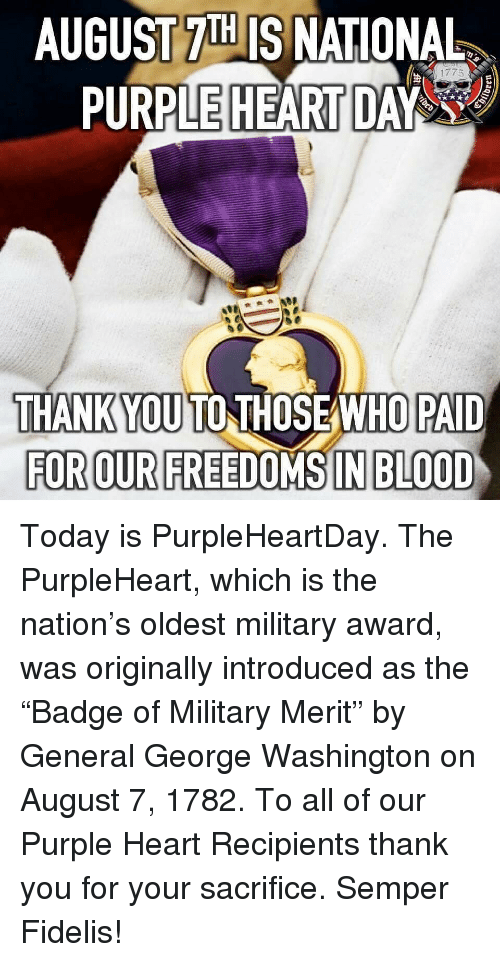 """Memes, Thank You, and George Washington: AUGUST 7IH IS NATIONAL  PURPLE HEART DAY  THANKYOU TO THOSEAWHO PAID  FOR OUR FREEDOMS IN BLOOD Today is PurpleHeartDay. The PurpleHeart, which is the nation's oldest military award, was originally introduced as the """"Badge of Military Merit"""" by General George Washington on August 7, 1782. To all of our Purple Heart Recipients thank you for your sacrifice. Semper Fidelis!"""