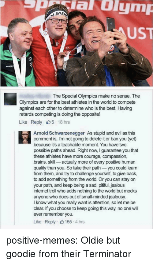 Arnold Schwarzenegger, Brains, and Internet: aulym  UST  The Special Olympics make no sense. The  Olympics are for the best athletes in the world to compete  against each other to determine who is the best. Having  retards competing is doing the opposite!  Like Reply 5 18 hrs  Arnold Schwarzenegger As stupid and evil as this  comment is, I'm not going to delete it or ban you (yet)  because it's a teachable moment. You have two  possible paths ahead. Right now, I guarantee you that  these athletes have more courage, compassion,  brains, skill-_ actually more of every positive human  quality than you. So take their path you could leann  from them, and try to challenge yourself, to give back,  to add something from the world. Or you can stay on  your path, and keep being a sad, pitiful, jealous  internet troll who adds nothing to the world but mocks  anyone who does out of small-minded jealousy.  I know what you really want is attention, so let me be  clear. If you choose to keep going this way, no one will  ever remember you  Like Reply 155 4 hrs positive-memes:  Oldie but goodie from their Terminator