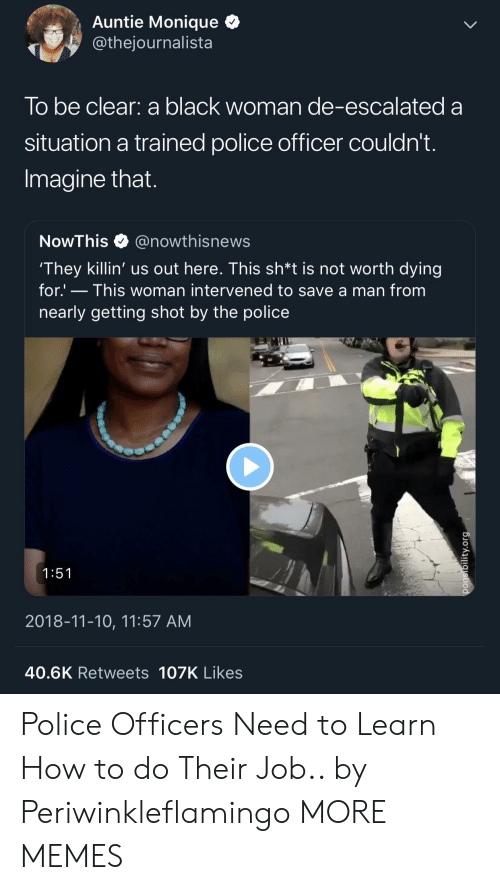 Getting Shot: Auntie Monique Q  @thejournalista  lo be clear: a black woman de-escalated a  situation a trained police officer couldn't  Imagine that  NowThis@nowthisnews  They killin' us out here. This sh*t is not worth dying  for.' - This woman intervened to save a man from  nearly getting shot by the police  1:51  2018-11-10, 11:57 AM  40.6K Retweets 107K Likes Police Officers Need to Learn How to do Their Job.. by Periwinkleflamingo MORE MEMES