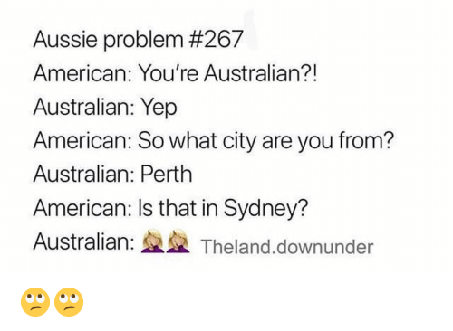 Memes, American, and Australian: Aussie problem #267  American: You're Australian?!  Australian: Yep  American: So what city are you from?  Australian: Perth  American: Is that in Sydney?  Australian: Theland.downunder 🙄🙄