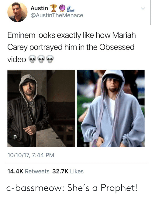 mariah carey: Austin  @AustinTheMenace  Eminem looks exactly like how Mariah  Carey portrayed him in the Obsessed  video雙雙雙  10/10/17, 7:44 PM  14.4K Retweets 32.7K Likes c-bassmeow: She's a Prophet!