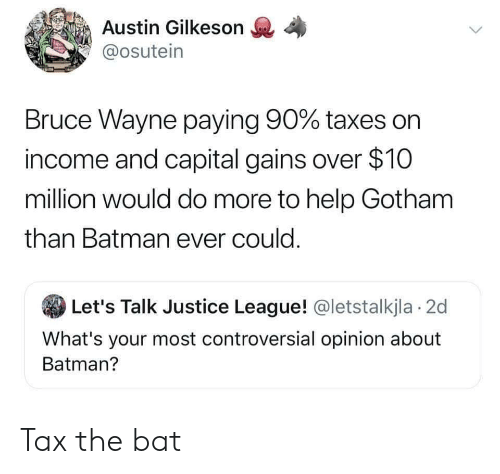 gains: Austin Gilkeson  @osutein  Bruce Wayne paying 90% taxes on  income and capital gains over $10  million would do more to help Gotham  than Batman ever could.  Let's Talk Justice League! @letstalkjla 2d  What's your most controversial opinion about  Batman? Tax the bat