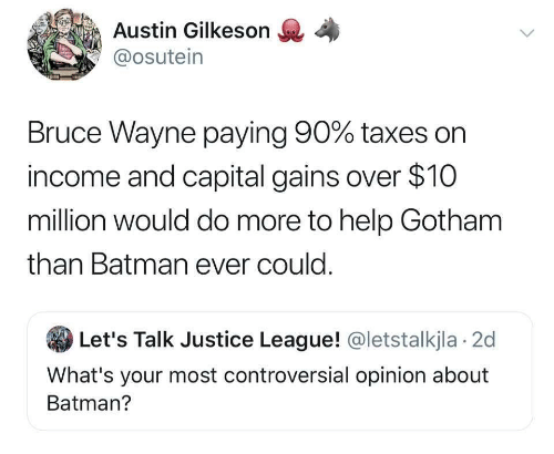 gains: Austin Gilkeson  @osutein  Bruce Wayne paying 90% taxes on  income and capital gains over $10  million would do more to help Gotham  than Batman ever could.  Let's Talk Justice League! @letstalkjla 2d  What's your most controversial opinion about  Batman?