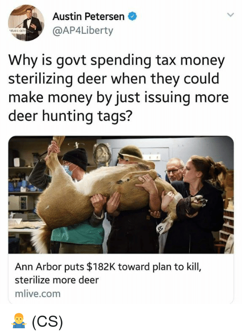 ann arbor: Austin Petersen  @AP4Liberty  Why is govt spending tax money  sterilizing deer when they could  make money by just issuing more  deer hunting tags?  Ann Arbor puts $182K toward plan to kill,  sterilize more deer  mlive.com 🤷♂️ (CS)