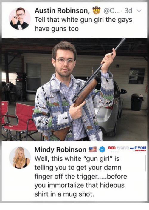 """fyou: Austin Robinson, @C.... 3d  Tell that white gun girl the gays  have guns too  FYOU  Mindy RobinsonRED  Well, this white """"gun girl"""" is  telling you to get your damn  you immortalize that hideous  shirt in a mug shot."""