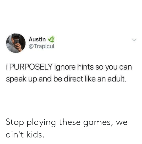 Dank, Games, and Kids: Austin :  @Trapicul  i PURPOSELY ignore hints so you can  speak up and be direct like an adult. Stop playing these games, we ain't kids.