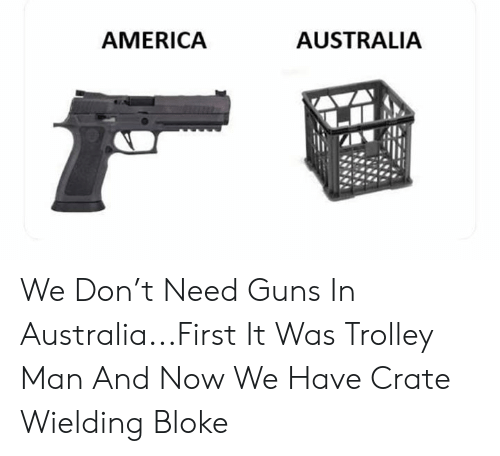 America, Guns, and Memes: AUSTRALIA  AMERICA We Don't Need Guns In Australia...First It Was Trolley Man And Now We Have Crate Wielding Bloke