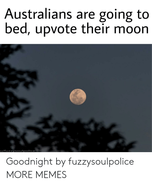 Going To Bed: Australians are going to  bed, upvote their moon  u/fuzzysoulpolice Goodnight by fuzzysoulpolice MORE MEMES