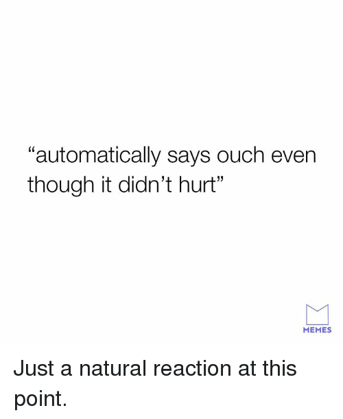 "Dank, Memes, and 🤖: ""automatically says ouch even  though it didn't hurt""  MEMES Just a natural reaction at this point."