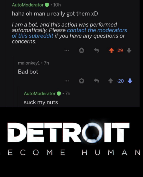 Bad, Detroit, and Haha: AutoModerator  10h  haha oh man u really got them xD  I am a bot, and this action was performed  automatically. Please contact the moderators  of this subreddit if you have any questions or  concerns.  29  malonkey1 7h  Bad bot  20  7h  AutoModerator  suck my nuts  DETROIT  , Е СОМЕ НUМАN