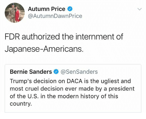 fdr: Autumn Price  @AutumnDawnPrice  FDR authorized the internment of  Japanese-Americans.  Bernie Sanders @SenSanders  Trump's decision on DACA is the ugliest and  most cruel decision ever made by a president  of the U.S. in the modern history of this  country.