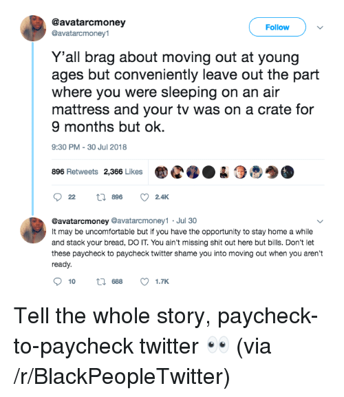 30 Jul: @avatarcmoney  @avatarcmoney1  Follow  Y'all brag about moving out at young  ages but conveniently leave out the part  where you were sleeping on an air  mattress and your tv was on a crate for  9 months but ok.  9:30 PM-30 Jul 2018  896 Retweets 2,366 LikesC04  @avatarcmoney @avatarcmoney1 Jul 30  It may be uncomfortable but if you have the opportunity to stay home a while  and stack your bread, DO IT. You ain't missing shit out here but bills. Don't let  these paycheck to paycheck twitter shame you into moving out when you aren't  ready.  10  688  1.TK Tell the whole story, paycheck-to-paycheck twitter 👀 (via /r/BlackPeopleTwitter)