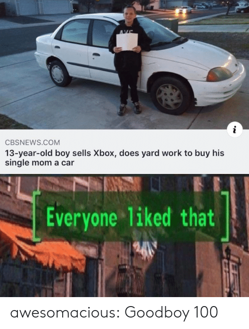 13 Year Old: AVE  i  CBSNEWS.COM  13-year-old boy sells Xbox, does yard work to buy his  single mom a car  Everyone 1iked that awesomacious:  Goodboy 100