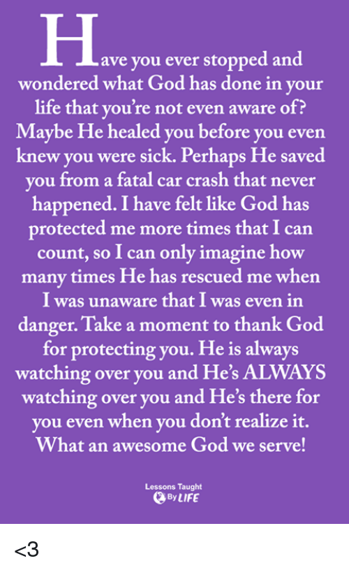 God, How Many Times, and Life: ave you ever stopped and  wondered what God has done in your  life that you're not even aware of?  Maybe He healed you before you even  knew you were sick. Perhaps He saved  vou from a fatal car crash that never  happened. I have felt like God has  protected me more times that I can  count, so I can only imagine how  many times He has rescued me when  I was unaware that I was even in  danger. Take a moment to thank God  for protecting you. He is always  watching over you and He's ALWAYS  watching over you and He's there for  vou even when vou don't realize it.  What an awesome God we serve!  Lessons Taught  By LIFE <3