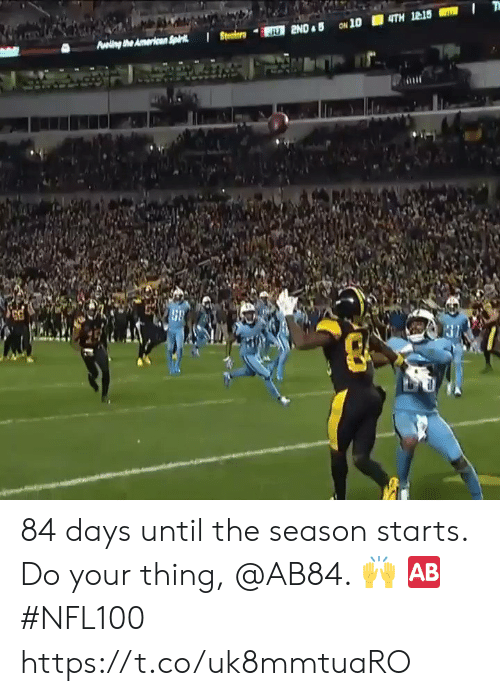 Memes, 🤖, and Thing: Aveling the Americen Spk  JU 2ND B ON 10  4TH 12:15 84 days until the season starts.  Do your thing, @AB84. 🙌 🆎 #NFL100 https://t.co/uk8mmtuaRO