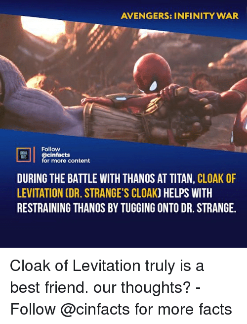 A Best Friend: AVENGERS: INFINITY WAR  Follow  cinfacts  for more content  ACTS  DURING THE BATTLE WITH THANOS AT TITAN, CLOAK OF  LEVITATION CDR. STRANGE'S CLOAK) HELPS WITH  RESTRAINING THANOS BY TUGGING ONTO DR. STRANGE. Cloak of Levitation truly is a best friend. our thoughts?⠀ -⠀⠀ Follow @cinfacts for more facts