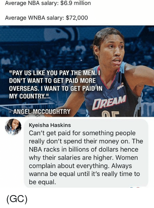 """WNBA (Womens National Basketball Association): Average NBA salary: $6.9 million  Average WNBA salary: $72,000  """"PAY US LIKE YOU PAY THE MEN. I  DON'T WANT TO GET PAID MORE  OVERSEAS. I WANT TO GET PAIDİN  MY COUNTRY.  DR  ANGEL MCCOUGHTRY  Kyeisha Haskins  Can't get paid for something people  really don't spend their money on. The  NBA racks in billions of dollars hence  why their salaries are higher. Women  complain about everything. Always  wanna be equal until it's really time to  be equal. (GC)"""