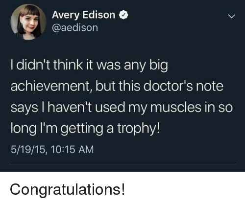 Congratulations, Edison, and Big: Avery Edison  @aedisorn  I didn't think it was any big  achievement, but this doctor's note  says I haven't used my muscles in so  long I'm getting a trophy!  5/19/15, 10:15 AM Congratulations!