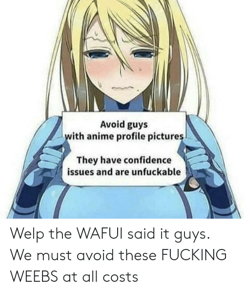 Unfuckable: Avoid guys  ith anime profile picture  They have confidence  issues and are unfuckable Welp the WAFUI said it guys. We must avoid these FUCKING WEEBS at all costs