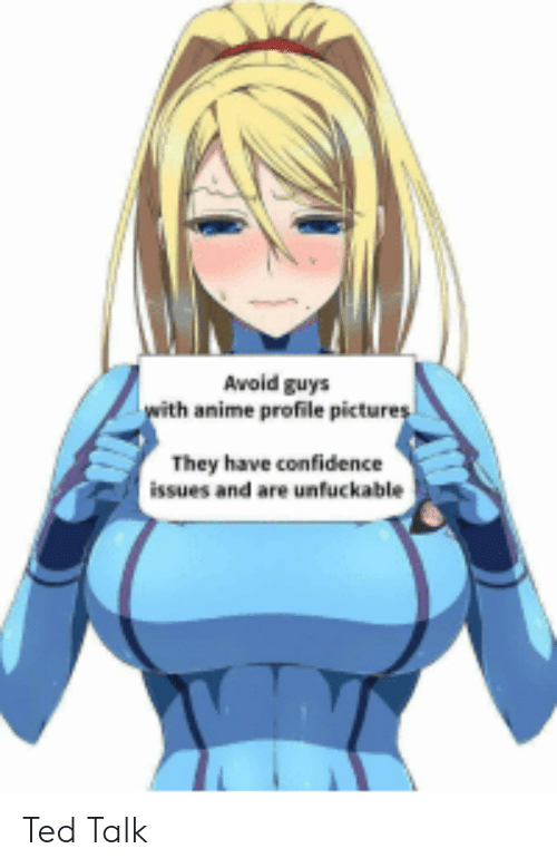 Unfuckable: Avoid guys  with anime profile pictures  They have confidence  issues and are unfuckable Ted Talk