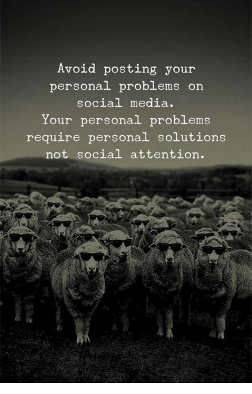 Social Media, Media, and Personal: Avoid posting your  personal problems on  social media.  Your personal problems  require personal solutions  not social attention.