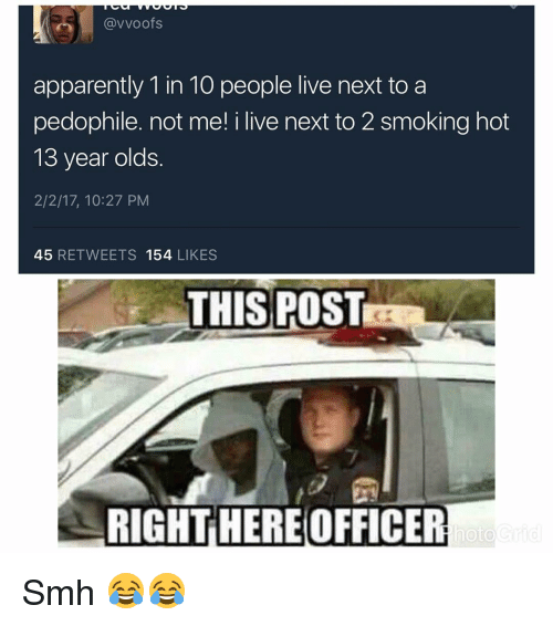 apparate: (avvoofs  apparently 1 in 10 people live next to a  pedophile. not me! i live next to 2 smoking hot  13 year olds  2/2/17, 10:27 PM  45  RETWEETS 154  LIKES  THIS POST  RIGHT HEREOFFICER  hoto Smh 😂😂